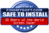 FindMySoft certifies that 3D Beers of the World Screen Saver is SAFE TO INSTALL and does not contain any adware, spyware or viruses that might harm your computer or steal your information