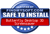 FindMySoft certifies that Butterfly Desktop 3D  Screensaver is SAFE TO INSTALL and does not contain any adware, spyware or viruses that might harm your computer or steal your information