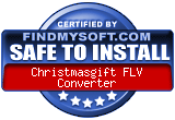 FindMySoft certifies that Christmasgift FLV Converter is SAFE TO INSTALL and does not contain any adware, spyware or viruses that might harm your computer or steal your information