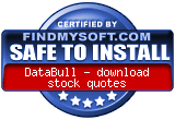 FindMySoft certifies that DataBull - download stock quotes is SAFE TO INSTALL and does not contain any adware, spyware or viruses that might harm your computer or steal your information