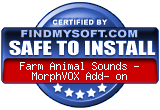 FindMySoft certifies that Farm Animal Sounds - MorphVOX Add- on is SAFE TO INSTALL and does not contain any adware, spyware or viruses that might harm your computer or steal your information