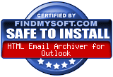 FindMySoft certifies that HTML Email Archiver for  Outlook is SAFE TO INSTALL and does not contain any adware, spyware or viruses that might harm your computer or steal your information