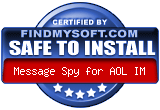 FindMySoft certifies that Message Spy for AOL IM is SAFE TO INSTALL and does not contain any adware, spyware or viruses that might harm your computer or steal your information