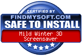 FindMySoft certifies that Mild Winter 3D  Screensaver is SAFE TO INSTALL and does not contain any adware, spyware or viruses that might harm your computer or steal your information