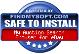FindMySoft certifies that My Auction Search Browser for eBay is SAFE TO INSTALL and does not contain any adware, spyware or viruses that might harm your computer or steal your information