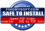 FindMySoft certifies that Speed PSP Video Converter + DVD to PSP Suite is SAFE TO INSTALL and does not contain any adware, spyware or viruses that might harm your computer or steal your information